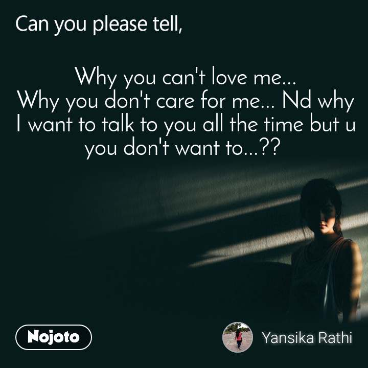 Can you please tell, Why you can't love me... Why you don't care for me... Nd why I want to talk to you all the time but u you don't want to...??