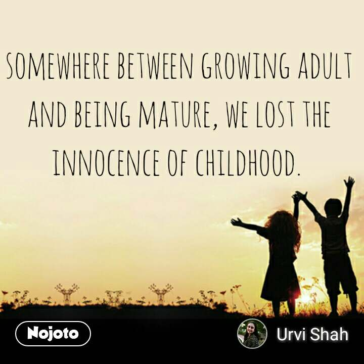 somewhere between growing adult and being mature, we lost the innocence of childhood.