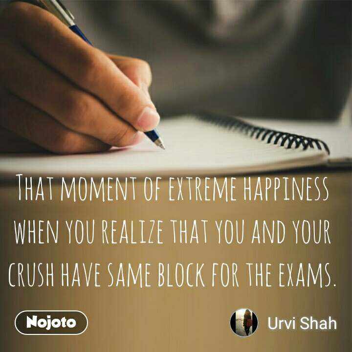 That moment of extreme happiness when you realize that you and your crush have same block for the exams. #NojotoQuote