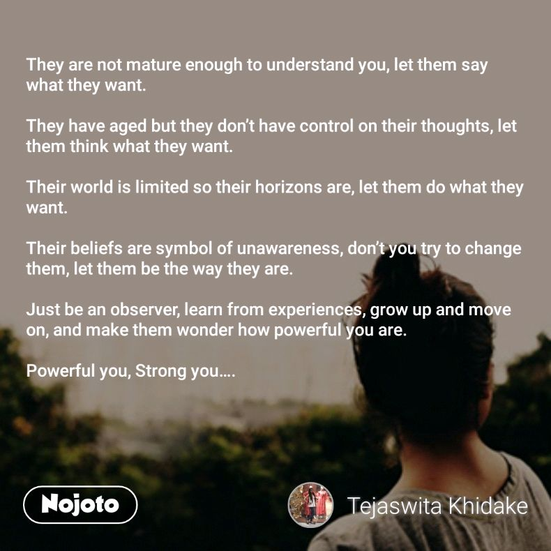 They are not mature enough to understand you, let them say what they want.  They have aged but they don't have control on their thoughts, let them think what they want.  Their world is limited so their horizons are, let them do what they want.  Their beliefs are symbol of unawareness, don't you try to change them, let them be the way they are.  Just be an observer, learn from experiences, grow up and move on, and make them wonder how powerful you are.  Powerful you, Strong you….