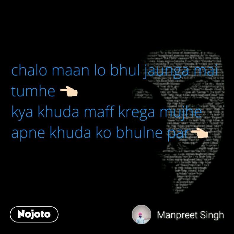 chalo maan lo bhul jaunga mai tumhe 👈🏻  kya khuda maff krega mujhe apne khuda ko bhulne par👈🏻