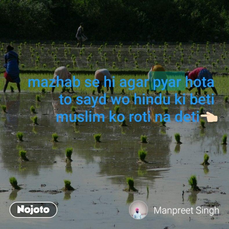 mazhab se hi agar pyar hota  to sayd wo hindu ki beti  muslim ko roti na deti👈🏻