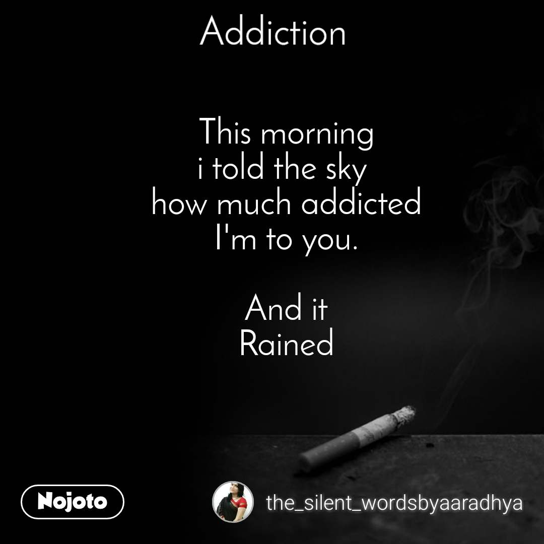 Addiction This morning i told the sky  how much addicted I'm to you.  And it Rained