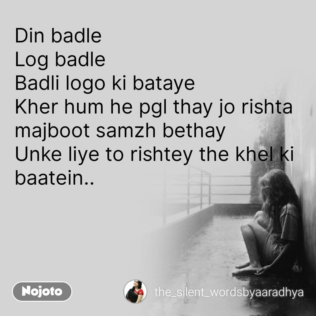 Din badle  Log badle Badli logo ki bataye Kher hum he pgl thay jo rishta majboot samzh bethay Unke liye to rishtey the khel ki baatein..