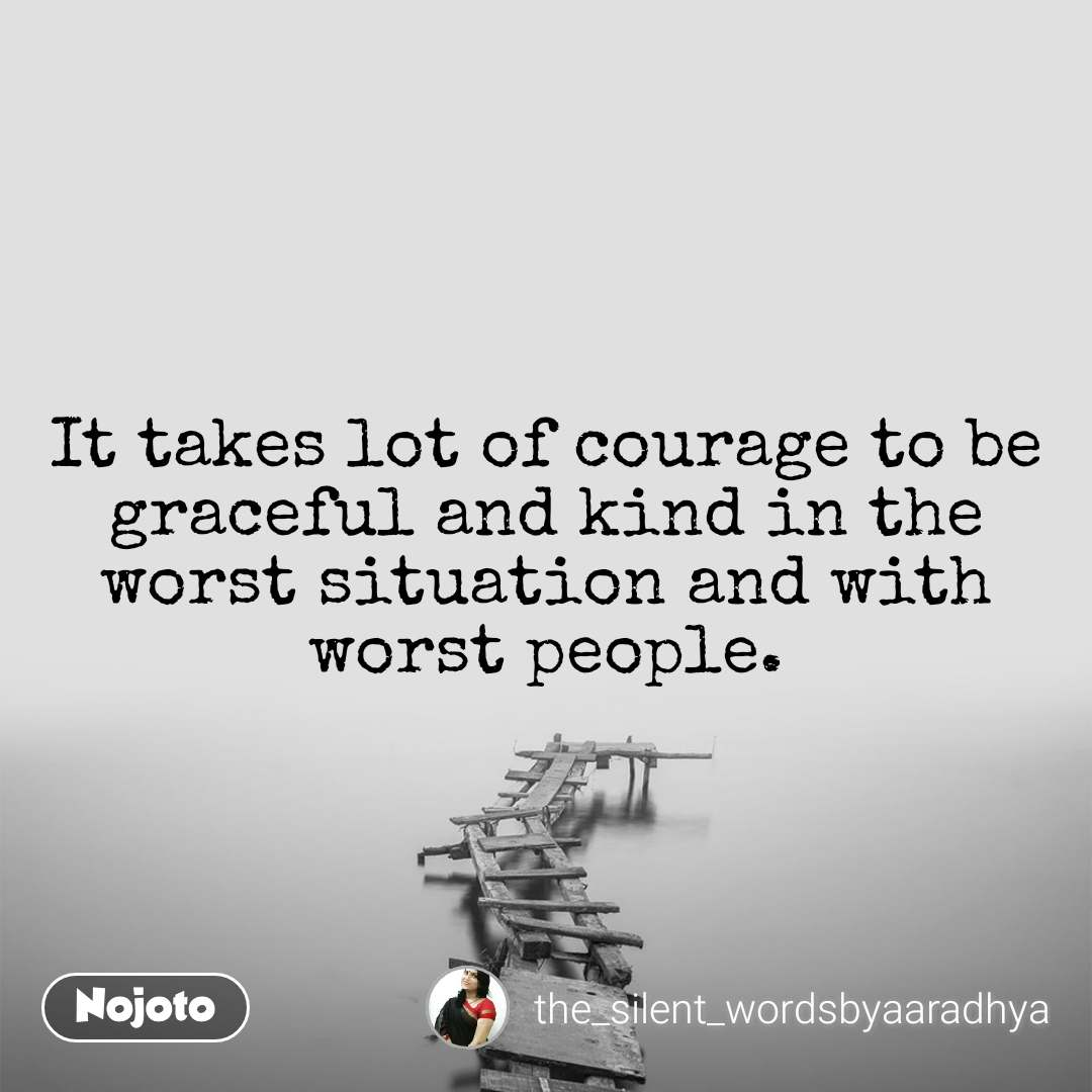 It takes lot of courage to be graceful and kind in the worst situation and with worst people.