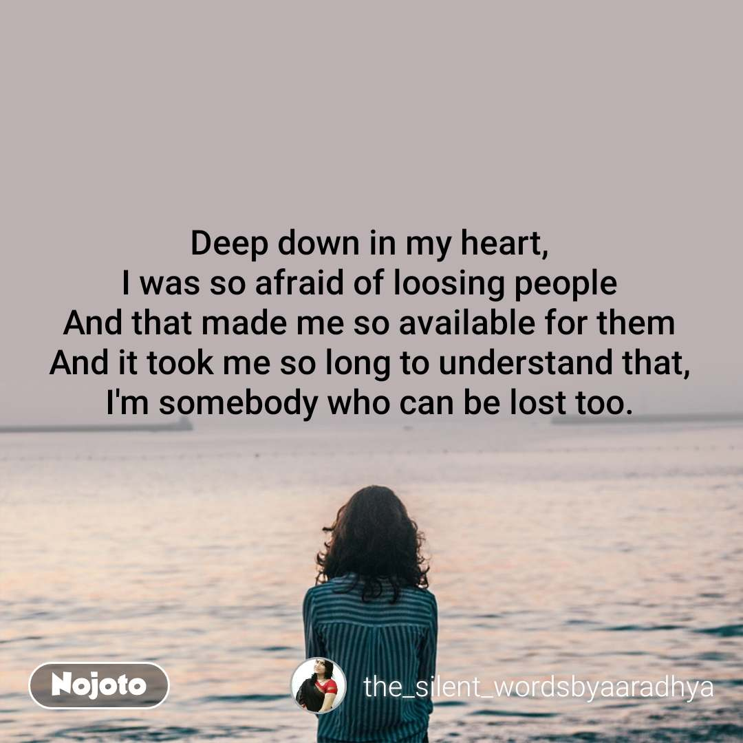 Deep down in my heart, I was so afraid of loosing people And that made me so available for them And it took me so long to understand that, I'm somebody who can be lost too.