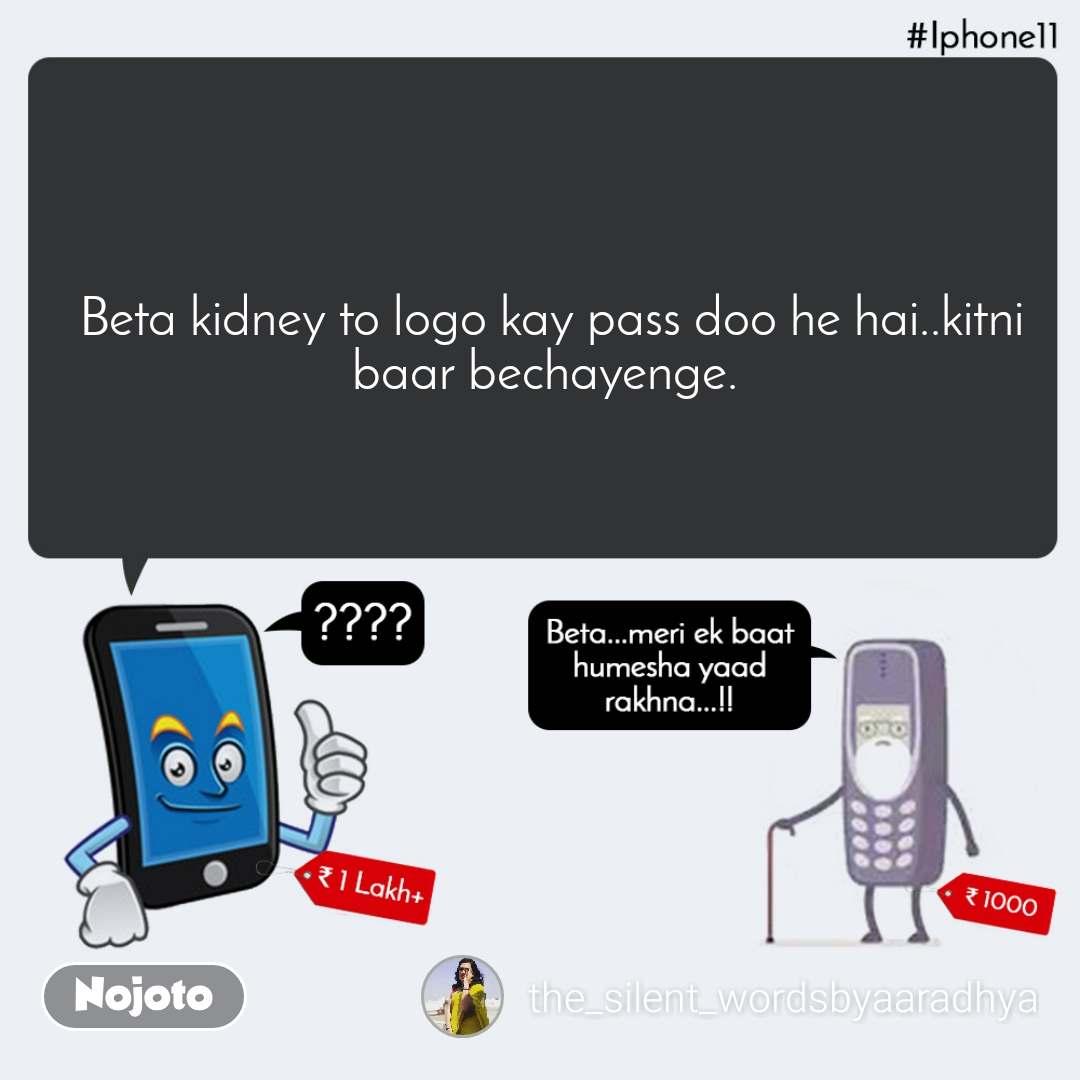 IPhone11, Beta meri ek baat hamesha yaad rakhna    Beta kidney to logo kay pass doo he hai..kitni baar bechayenge.