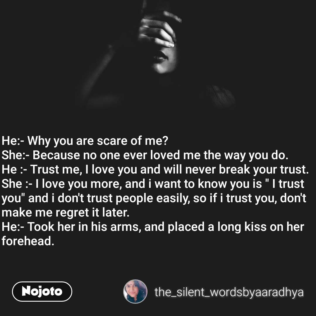 """He:- Why you are scare of me?  She:- Because no one ever loved me the way you do. He :- Trust me, I love you and will never break your trust. She :- I love you more, and i want to know you is """" I trust you"""" and i don't trust people easily, so if i trust you, don't make me regret it later. He:- Took her in his arms, and placed a long kiss on her forehead."""