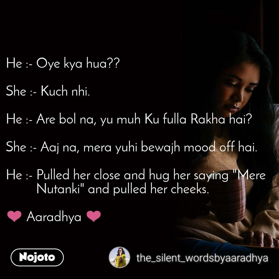 """He :- Oye kya hua??  She :- Kuch nhi.  He :- Are bol na, yu muh Ku fulla Rakha hai?  She :- Aaj na, mera yuhi bewajh mood off hai.  He :- Pulled her close and hug her saying """"Mere           Nutanki"""" and pulled her cheeks.  ❤️ Aaradhya ❤️"""