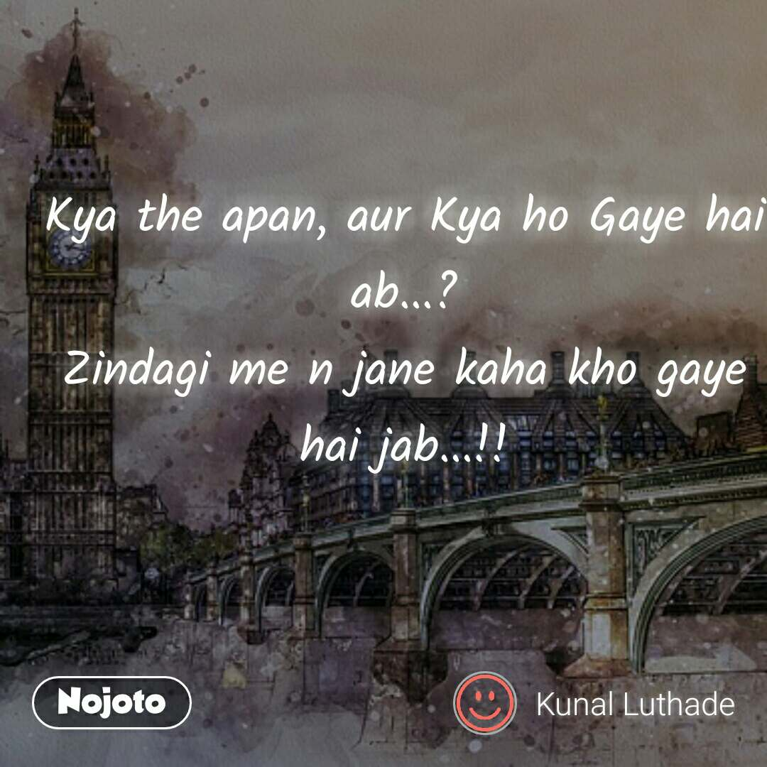 Kya the apan, aur Kya ho Gaye hai ab...? Zindagi me n jane kaha kho gaye hai jab...!!
