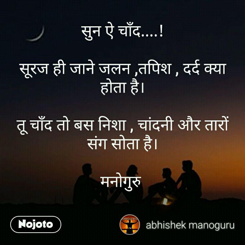सुन ऐ चाँद....!  सूरज ही जाने जलन ,तपिश , दर्द क्या होता है।  तू चाँद तो बस निशा , चांदनी और तारों संग सोता है।  मनोगुरु