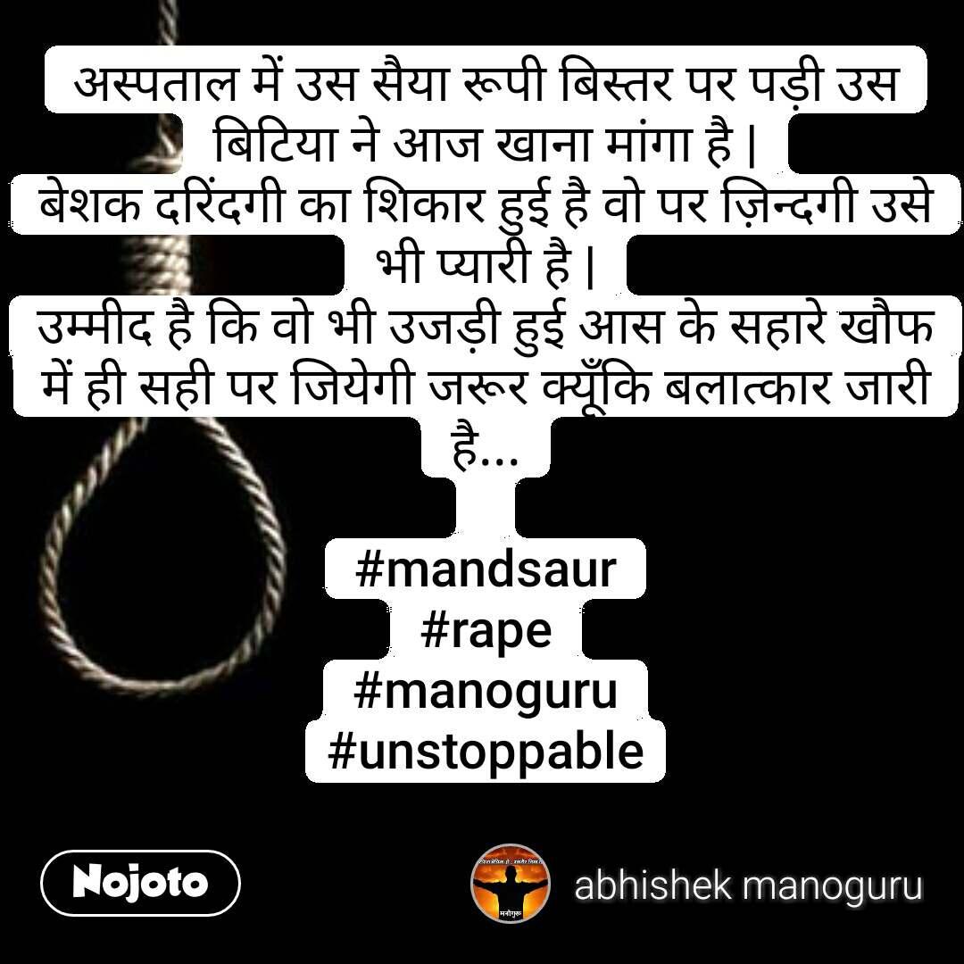 अस्पताल में उस सैया रूपी बिस्तर पर पड़ी उस बिटिया ने आज खाना मांगा है   बेशक दरिंदगी का शिकार हुई है वो पर ज़िन्दगी उसे भी प्यारी है   उम्मीद है कि वो भी उजड़ी हुई आस के सहारे खौफ में ही सही पर जियेगी जरूर क्यूँकि बलात्कार जारी है...  #mandsaur #rape #manoguru #unstoppable