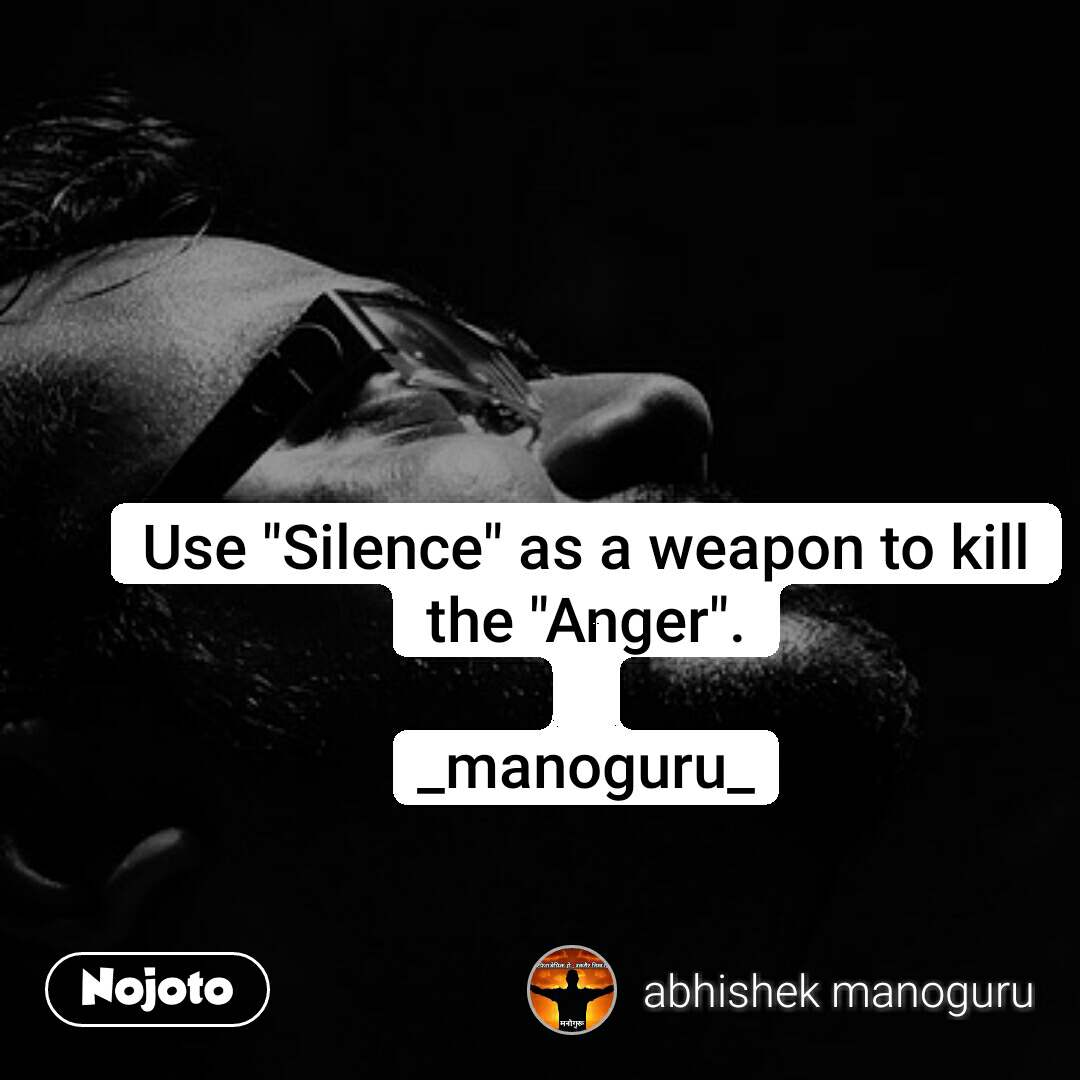 "Use ""Silence"" as a weapon to kill the ""Anger"".  _manoguru_"