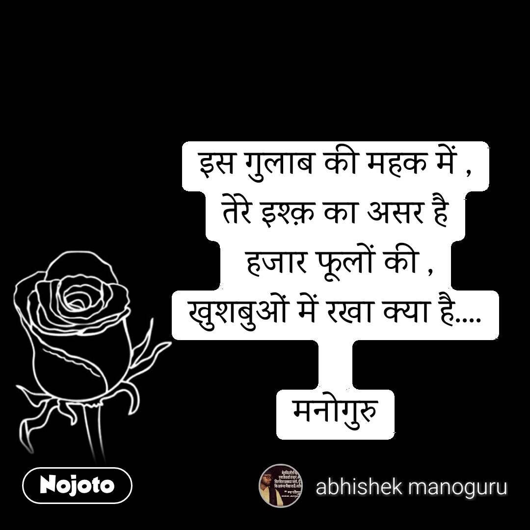 इस गुलाब की महक में , तेरे इश्क़ का असर है  हजार फूलों की , खुशबुओं में रखा क्या है....  मनोगुरु