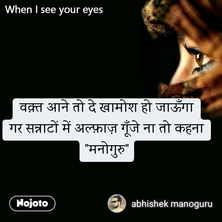 """When I see your eyes वक़्त आने तो दे खामोश हो जाऊँगा गर सन्नाटों में अल्फ़ाज़ गूँजे ना तो कहना """"मनोगुरु"""""""