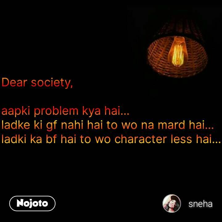 Dear society,  aapki problem kya hai... ladke ki gf nahi hai to wo na mard hai... ladki ka bf hai to wo character less hai... #NojotoQuote