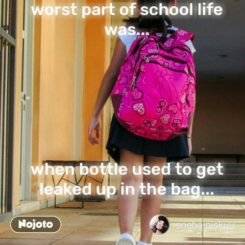 worst part of school life was...       when bottle used to get leaked up in the bag... #NojotoQuote