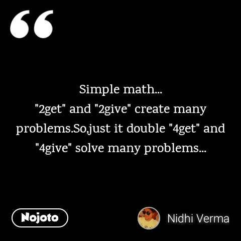 """Simple math... """"2get"""" and """"2give"""" create many problems.So,just it double """"4get"""" and """"4give"""" solve many problems..."""