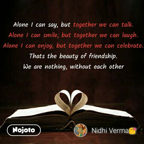 Alone I can say, but together we can talk. Alone I can smile, but together we can laugh. Alone I can enjoy, but together we can celebrate. Thats the beauty of friendship. We are nothing, without each other #NojotoQuote