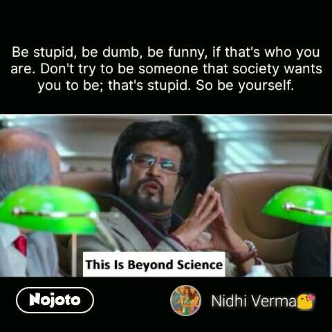 This is beyond science  Be stupid, be dumb, be funny, if that's who you are. Don't try to be someone that society wants you to be; that's stupid. So be yourself. #NojotoQuote