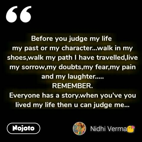 Before you judge my life  my past or my character...walk in my shoes,walk my path I have travelled,live my sorrow,my doubts,my fear,my pain and my laughter..... REMEMBER. Everyone has a story.when you've you lived my life then u can judge me... #NojotoQuote