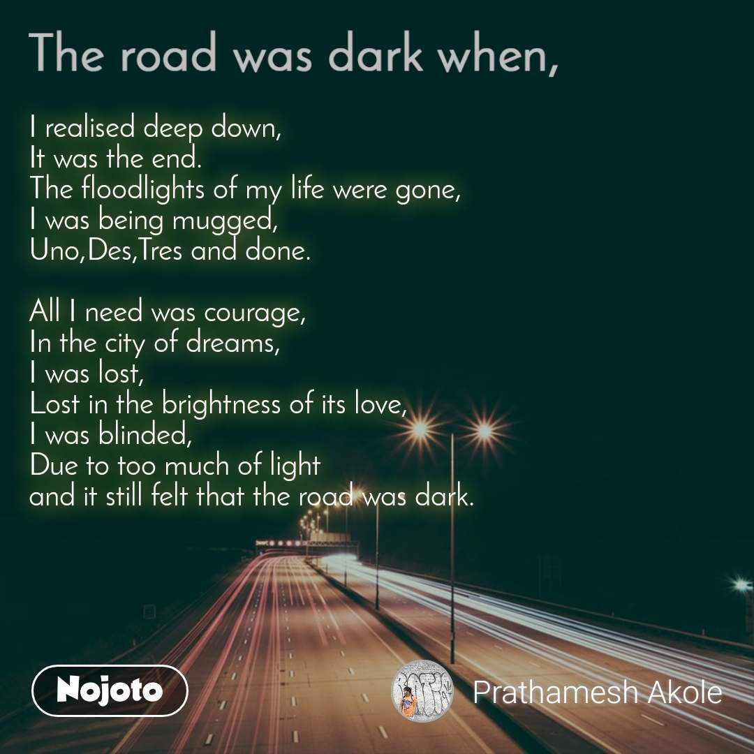 The road was dark when, I realised deep down, It was the end. The floodlights of my life were gone, I was being mugged, Uno,Des,Tres and done.  All I need was courage, In the city of dreams, I was lost, Lost in the brightness of its love, I was blinded, Due to too much of light  and it still felt that the road was dark.
