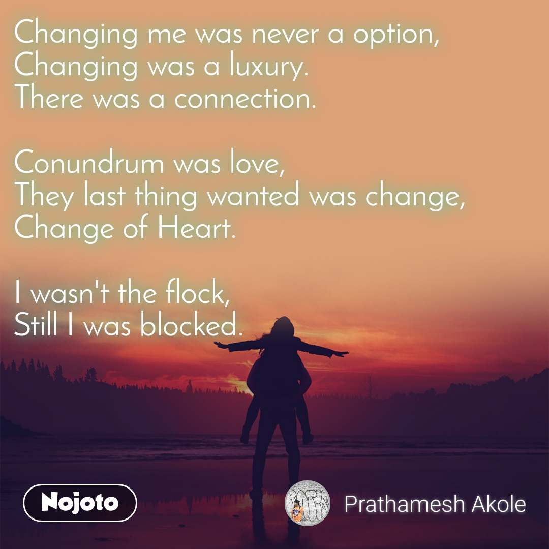 Changing me was never a option, Changing was a luxury. There was a connection.  Conundrum was love, They last thing wanted was change, Change of Heart.  I wasn't the flock, Still I was blocked.