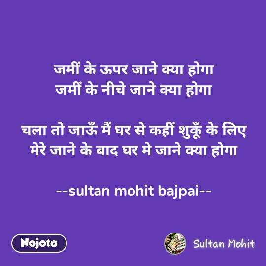 जमीं के ऊपर जाने क्या होगा जमीं के नीचे जाने क्या होगा  चला तो जाऊँ मैं घर से कहीं शुकूँ के लिए मेरे जाने के बाद घर मे जाने क्या होगा  --sultan mohit bajpai--