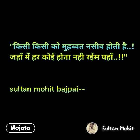 """""""किसी किसी को मुहब्बत नसीब होती है..! जहाँ में हर कोई होता नही रईस यहाँ..!!""""   sultan mohit bajpai--"""