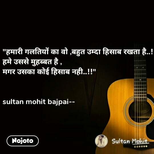 """""""हमारी गलतियों का वो ,बहुत उम्दा हिसाब रखता है..! हमे उससे मुहब्बत है , मगर उसका कोई हिसाब नही..!!""""   sultan mohit bajpai--"""