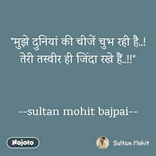 """""""मुझे दुनियां की चीजें चुभ रही है..! तेरी तस्वीर ही जिंदा रखे हैं..!!""""   --sultan mohit bajpai--"""