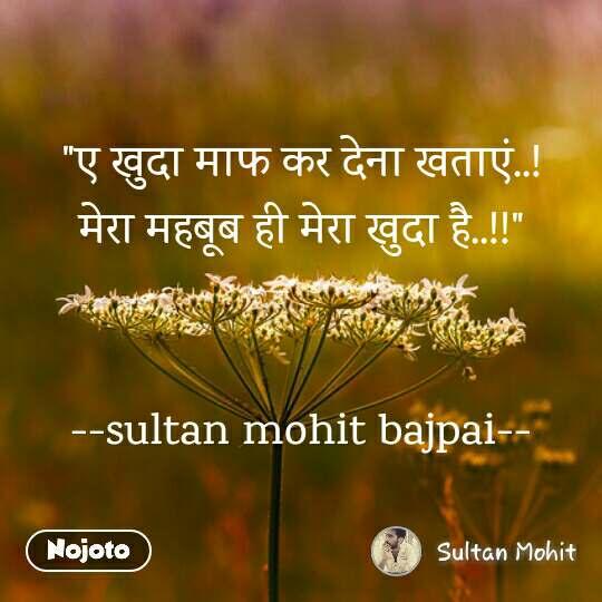 """""""ए खुदा माफ कर देना खताएं..! मेरा महबूब ही मेरा खुदा है..!!""""   --sultan mohit bajpai--"""