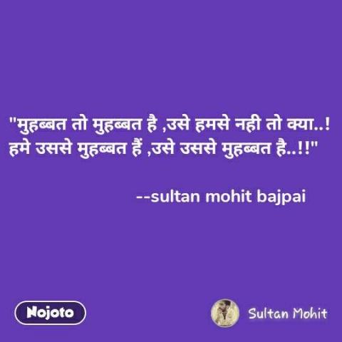 """""""मुहब्बत तो मुहब्बत है ,उसे हमसे नही तो क्या..! हमे उससे मुहब्बत हैं ,उसे उससे मुहब्बत है..!!""""                           --sultan mohit bajpai"""