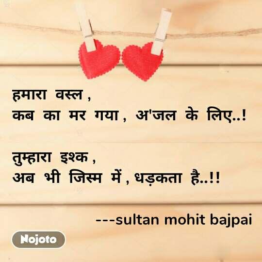 हमारा  वस्ल , कब  का  मर  गया ,  अ'जल  के  लिए..!  तुम्हारा  इश्क ,  अब  भी  जिस्म  में , धड़कता  है..!!                     ---sultan mohit bajpai