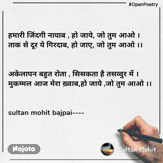 #OpenPoetry हमारी जिंदगी नायाब , हो जाये, जो तुम आओ । ताक से दूर ये गिरदाब, हो जाए, जो तुम आओ ।।   अकेलापन बहुत रोता , सिसकता है तसव्वुर में । मुकम्मल आज मेरा ख़्वाब,हो जाये ,जो तुम आओ ।।   sultan mohit bajpai----