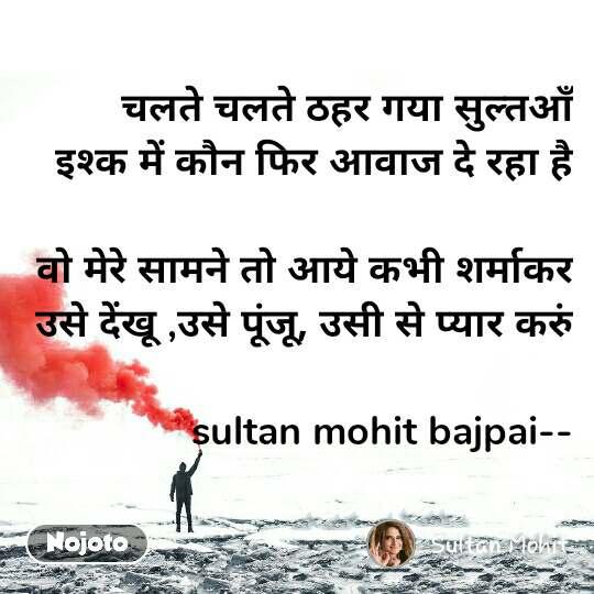 चलते चलते ठहर गया सुल्तआँ इश्क में कौन फिर आवाज दे रहा है  वो मेरे सामने तो आये कभी शर्माकर उसे देंखू ,उसे पूंजू, उसी से प्यार करुं  sultan mohit bajpai--