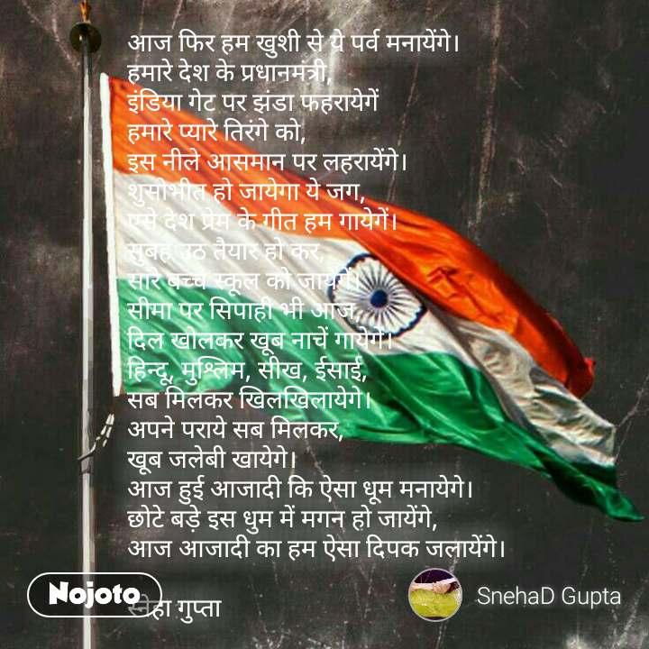 आज फिर हम खुशी से ये पर्व मनायेंगे।  हमारे देश के प्रधानमंत्री,  इंडिया गेट पर झंडा फहरायेगें हमारे प्यारे तिरंगे को,  इस नीले आसमान पर लहरायेंगे।  शुसोभीत हो जायेगा ये जग,  एसे देश प्रेम के गीत हम गायेगें।  सुबह उठ तैयार हो कर, सारे बच्चे स्कूल को जायेगें।   सीमा पर सिपाही भी आज,  दिल खोलकर खूब नाचें गायेगें।  हिन्दू, मुश्लिम, सीख, ईसाई,  सब मिलकर खिलखिलायेगे।  अपने पराये सब मिलकर,  खूब जलेबी खायेगे।  आज हुई आजादी कि ऐसा धूम मनायेगे।  छोटे बड़े इस धुम में मगन हो जायेंगे,  आज आजादी का हम ऐसा दिपक जलायेंगे।   स्नेहा गुप्ता