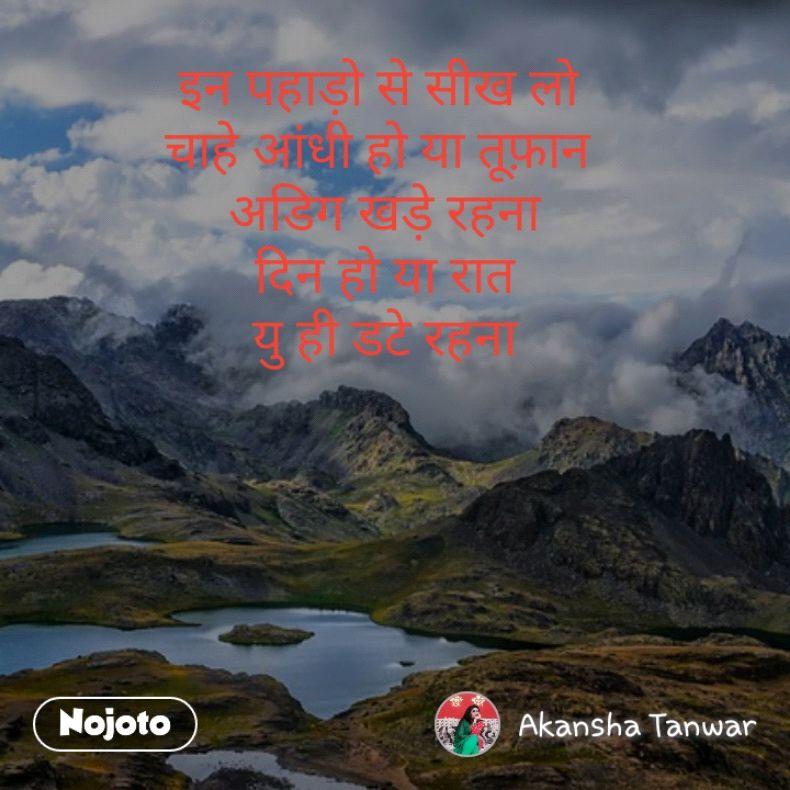 इन पहाड़ो से सीख लो  चाहे आंधी हो या तूफ़ान  अडिग खड़े रहना दिन हो या रात यु ही डटे रहना