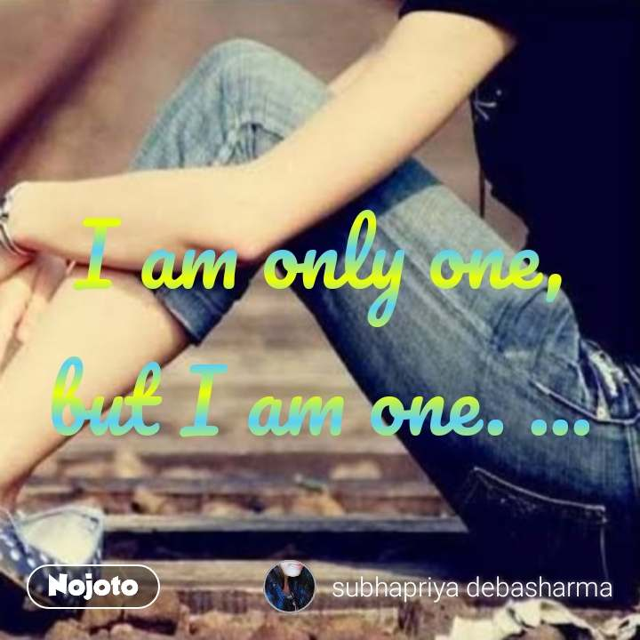 I am only one, but I am one. ...
