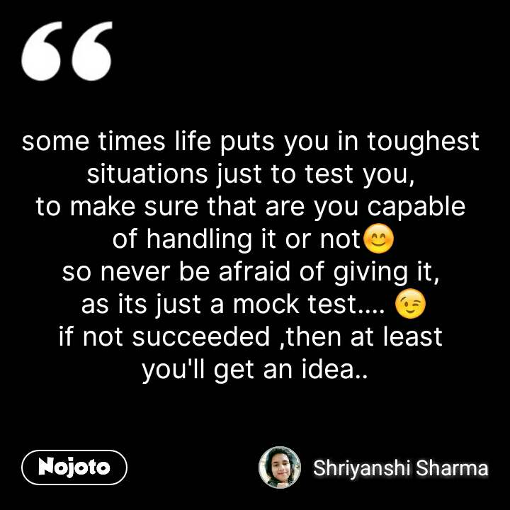 some times life puts you in toughest  situations just to test you,  to make sure that are you capable  of handling it or not😊 so never be afraid of giving it,  as its just a mock test.... 😉 if not succeeded ,then at least  you'll get an idea.. #NojotoQuote