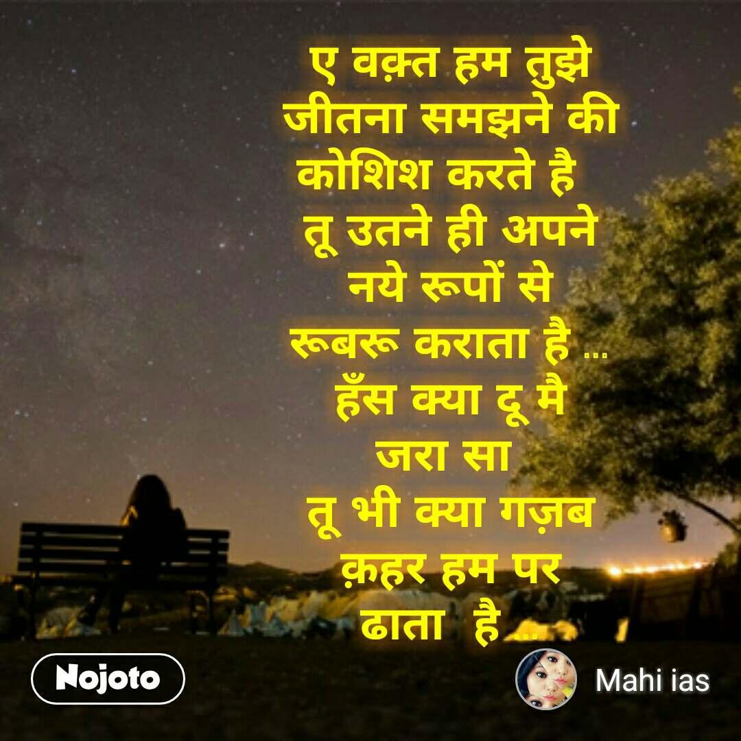 lonely quotes in hindi ए वक़्त हम तुझे  जीतना समझने की  कोशिश करते है   तू उतने ही अपने  नये रूपों से  रूबरू कराता है ... हँस क्या दू मै  जरा सा  तू भी क्या गज़ब  क़हर हम पर  ढाता  है ...   #NojotoQuote