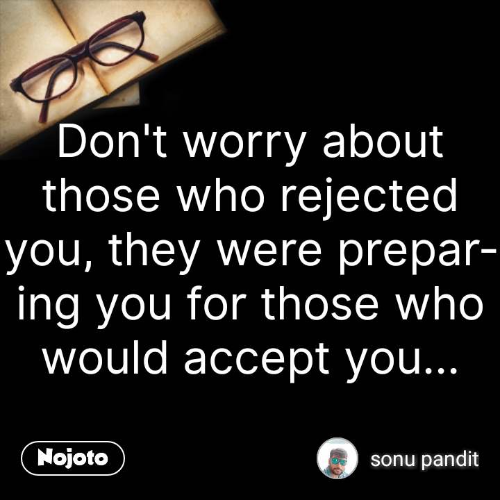 Don't worry about those who rejected you, they were preparing you for those who would accept you... #NojotoQuote