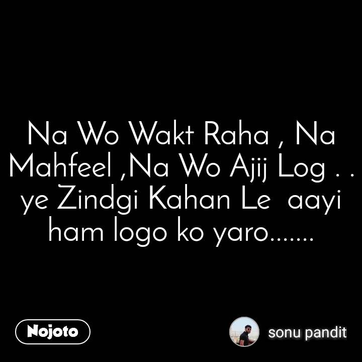 Na Wo Wakt Raha , Na Mahfeel ,Na Wo Ajij Log . . ye Zindgi Kahan Le  aayi ham logo ko yaro.......