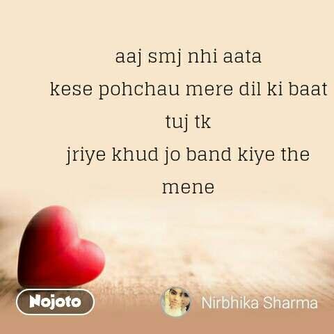 Dil Shayari  aaj smj nhi aata  kese pohchau mere dil ki baat  tuj tk  jriye khud jo band kiye the  mene  #NojotoQuote