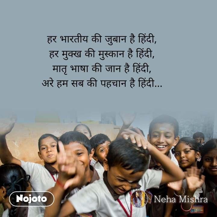 हर भारतीय की जुबान है हिंदी, हर मुक्ख की मुस्कान है हिंदी, मातृ भाषा की जान है हिंदी, अरे हम सब की पहचान है हिंदी...