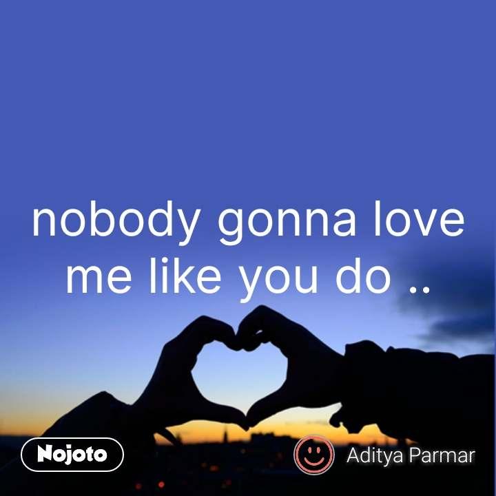 nobody gonna love me like you do .. #NojotoQuote