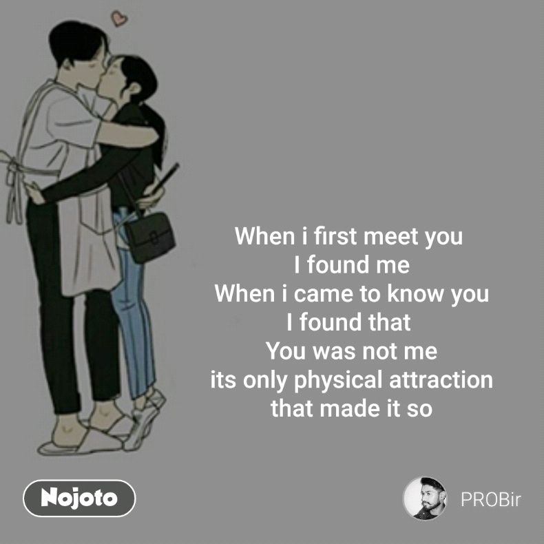 When i first meet you  I found me When i came to know you I found that  You was not me its only physical attraction that made it so