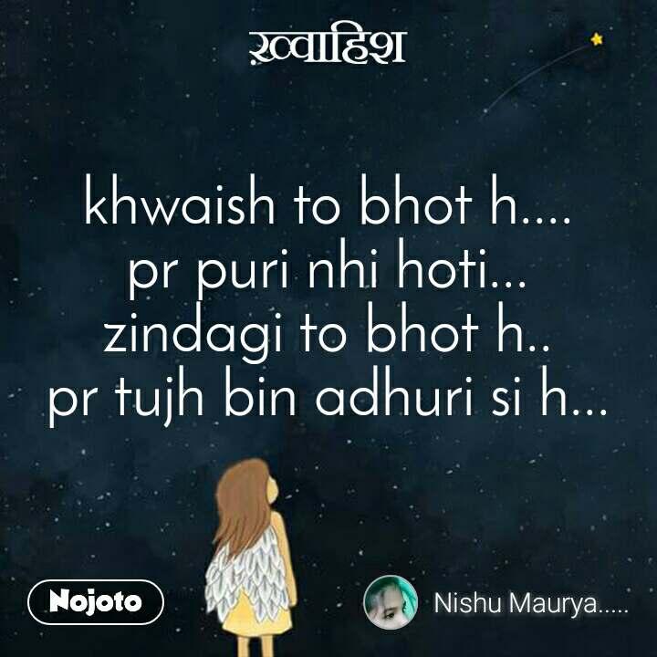 ख़्वाहिश khwaish to bhot h.... pr puri nhi hoti... zindagi to bhot h.. pr tujh bin adhuri si h...