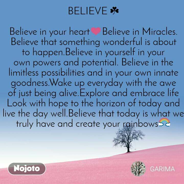 BELIEVE ☘  Believe in your heart❤Believe in Miracles. Believe that something wonderful is about to happen.Believe in yourself in your own powers and potential. Believe in the limitless possibilities and in your own innate goodness.Wake up everyday with the awe of just being alive.Explore and embrace life Look with hope to the horizon of today and live the day well.Believe that today is what we truly have and create your rainbows🌈