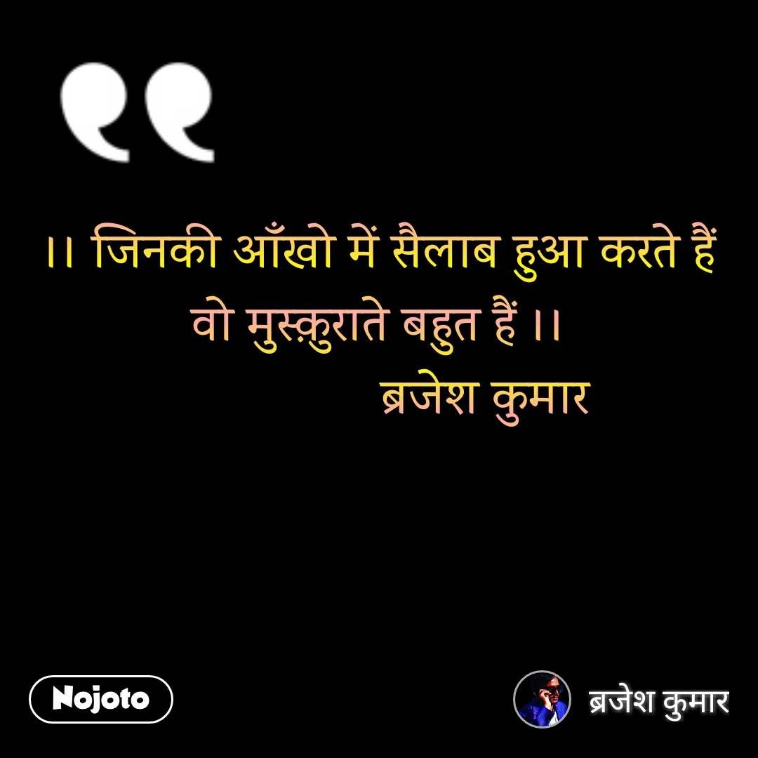 ।। जिनकी आँखो में सैलाब हुआ करते हैं वो मुस्क़ुराते बहुत हैं ।।                 ब्रजेश कुमार